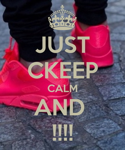 Poster: JUST CKEEP CALM AND  !!!!