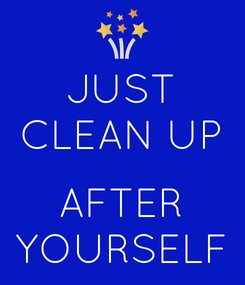 Poster: JUST CLEAN UP  AFTER YOURSELF