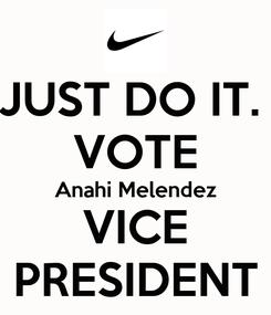 Poster: JUST DO IT.  VOTE Anahi Melendez VICE PRESIDENT