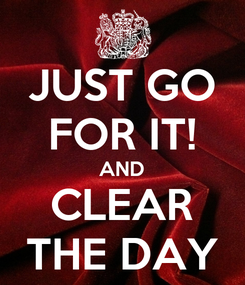 Poster: JUST GO FOR IT! AND CLEAR THE DAY