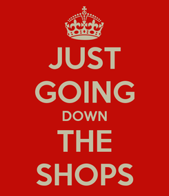 Poster: JUST GOING DOWN THE SHOPS
