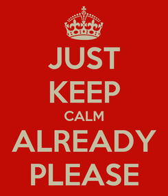 Poster: JUST KEEP CALM ALREADY PLEASE