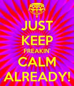 Poster: JUST KEEP FREAKIN' CALM ALREADY!