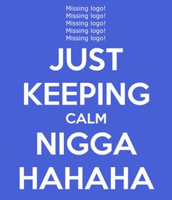 Poster: JUST KEEPING CALM NIGGA HAHAHA