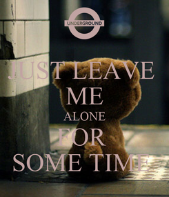 Poster: JUST LEAVE  ME ALONE FOR  SOME TIME
