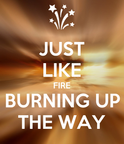 Poster: JUST LIKE FIRE BURNING UP THE WAY