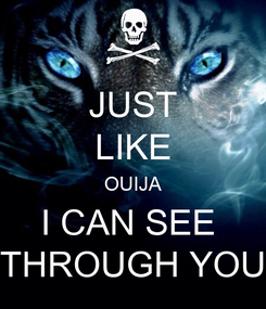 Poster: JUST LIKE OUIJA I CAN SEE  THROUGH YOU