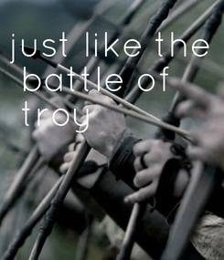 Poster: just like the  battle of  troy
