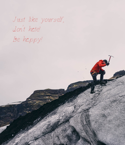 Poster: Just like yourself,  don't hate! Be happy!