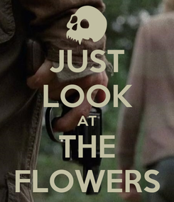 Poster: JUST LOOK AT THE FLOWERS