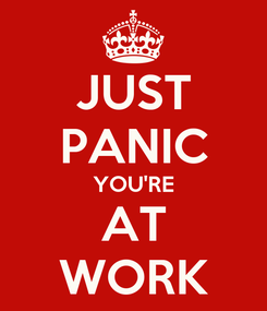 Poster: JUST PANIC YOU'RE AT WORK