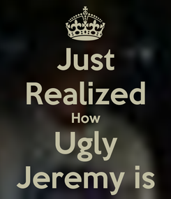 Poster: Just Realized How Ugly Jeremy is