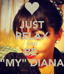 """Poster: JUST RELAX AND BE  """"MY"""" DIANA"""