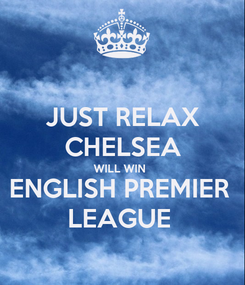 Poster: JUST RELAX CHELSEA WILL WIN  ENGLISH PREMIER  LEAGUE