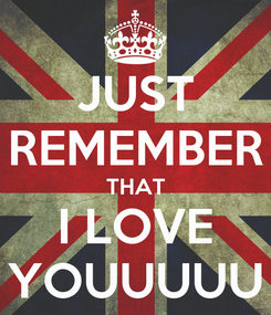 Poster: JUST REMEMBER THAT I LOVE YOUUUUU
