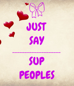Poster: JUST SAY ____________________ SUP PEOPLES