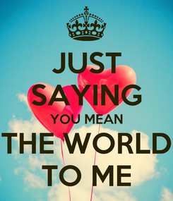 Poster: JUST SAYING YOU MEAN THE WORLD TO ME