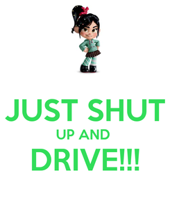 Poster:  JUST SHUT UP AND  DRIVE!!!