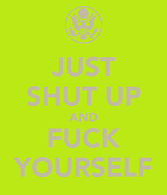 Poster: JUST SHUT UP AND FUCK YOURSELF