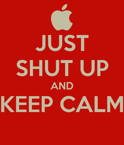 Poster: JUST SHUT UP AND KEEP CALM