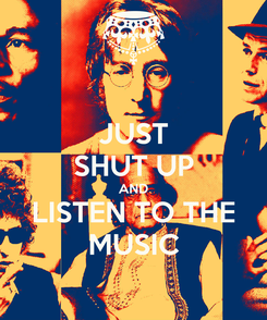 Poster: JUST SHUT UP AND LISTEN TO THE MUSIC
