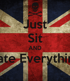 Poster: Just Sit AND Hate Everything