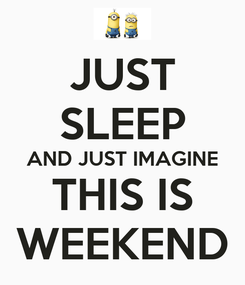 Poster: JUST SLEEP AND JUST IMAGINE THIS IS WEEKEND