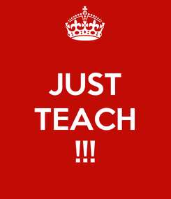 Poster:  JUST TEACH !!!