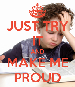 Poster: JUST TRY IT AND MAKE ME PROUD
