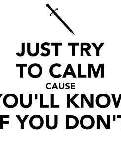 Poster: JUST TRY TO CALM CAUSE YOU'LL KNOW IF YOU DON'T