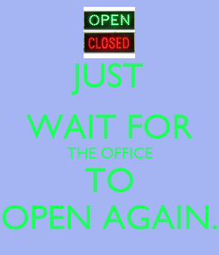 Poster: JUST WAIT FOR THE OFFICE TO OPEN AGAIN.
