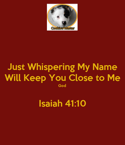 Poster: Just Whispering My Name Will Keep You Close to Me God  Isaiah 41:10