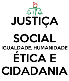 Poster: JUSTIÇA SOCIAL IGUALDADE, HUMANIDADE ÉTICA E CIDADANIA