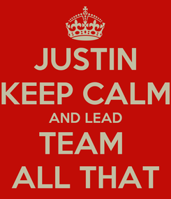 Poster: JUSTIN KEEP CALM AND LEAD TEAM  ALL THAT