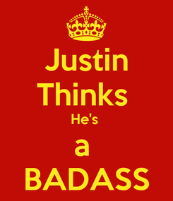 Poster: Justin Thinks  He's  a  BADASS