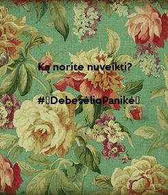 Poster: Ką norite nuveikti?  #DebesėlioPanikė