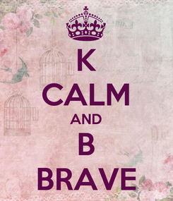 Poster: K CALM AND B BRAVE