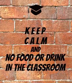 Poster: K E E P  C A L M AND NO FOOD or DRINK IN THE CLASSROOM