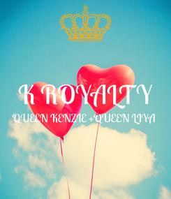 Poster:  K ROYALTY QUEEN KENZIE +QUEEN LIYA