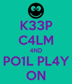 Poster: K33P C4LM 4ND PO1L PL4Y ON