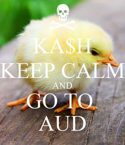 Poster: KA$H KEEP CALM AND GO TO  AUD