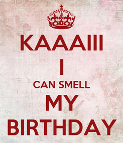 Poster: KAAAIII I CAN SMELL MY BIRTHDAY