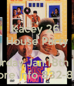 Poster: Kacey 26  House Party  Saturday Jan.18th 6pm RSVP More Info 832-893-0144