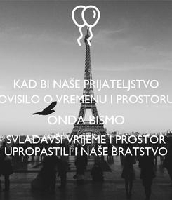 Poster: KAD BI NAŠE PRIJATELJSTVO OVISILO O VREMENU I PROSTORU ONDA BISMO SVLADAVŠI VRIJEME I PROSTOR UPROPASTILI I NAŠE BRATSTVO