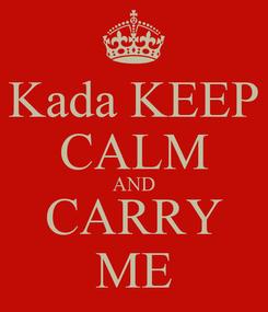 Poster: Kada KEEP CALM AND CARRY ME