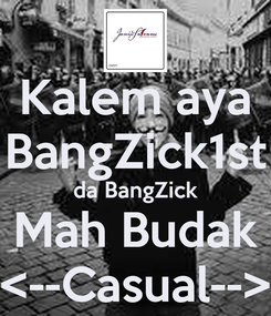 Poster: Kalem aya BangZick1st da BangZick Mah Budak <--Casual-->