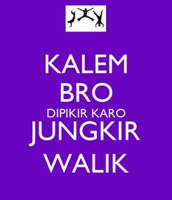 Poster: KALEM BRO DIPIKIR KARO JUNGKIR WALIK