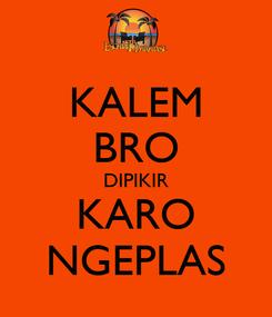 Poster: KALEM BRO DIPIKIR KARO NGEPLAS