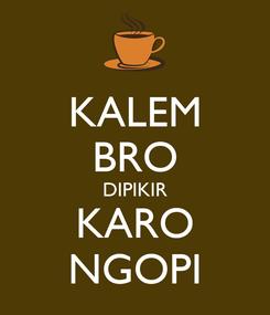 Poster: KALEM BRO DIPIKIR KARO NGOPI