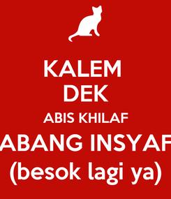 Poster: KALEM  DEK ABIS KHILAF ABANG INSYAF (besok lagi ya)